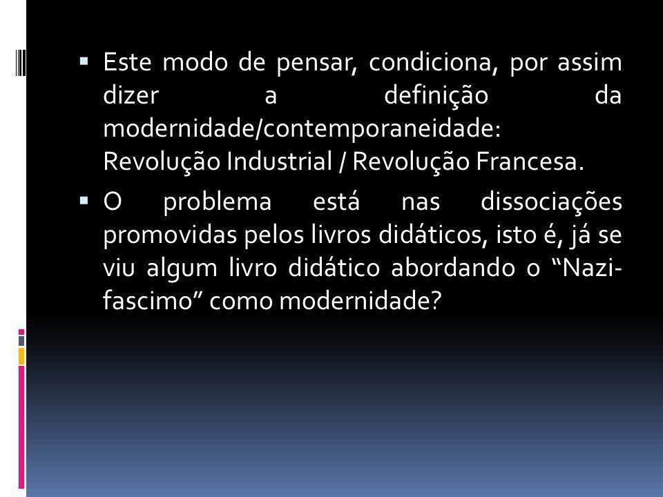 Este modo de pensar, condiciona, por assim dizer a definição da modernidade/contemporaneidade: Revolução Industrial / Revolução Francesa. O problema e
