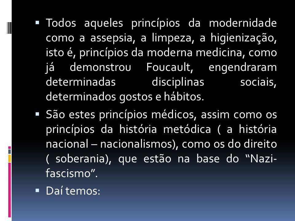 Todos aqueles princípios da modernidade como a assepsia, a limpeza, a higienização, isto é, princípios da moderna medicina, como já demonstrou Foucaul