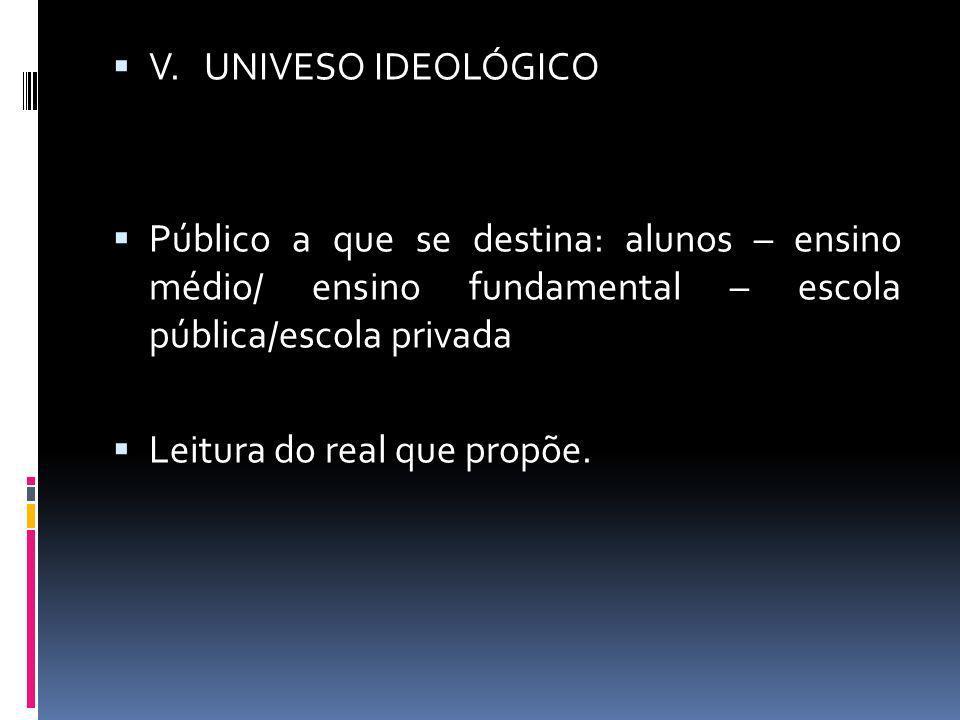 V. UNIVESO IDEOLÓGICO Público a que se destina: alunos – ensino médio/ ensino fundamental – escola pública/escola privada Leitura do real que propõe.