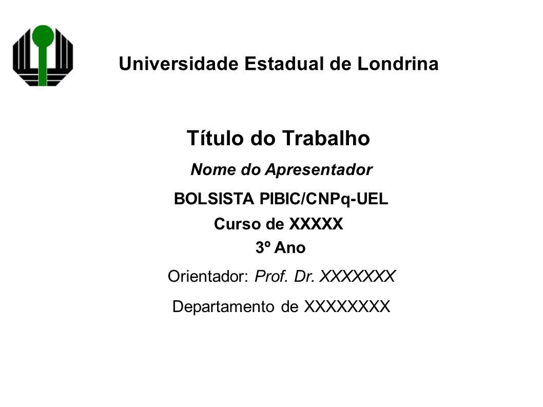 Universidade Estadual de Londrina Título do Trabalho Nome do Apresentador BOLSISTA PIBIC/CNPq-UEL Curso de XXXXX 3º Ano Orientador: Prof.