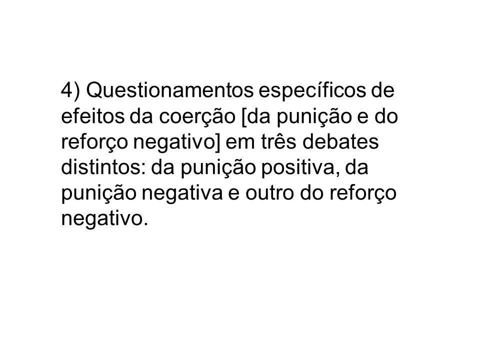 4) Questionamentos específicos de efeitos da coerção [da punição e do reforço negativo] em três debates distintos: da punição positiva, da punição neg
