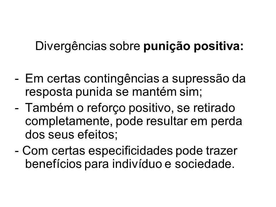 Divergências sobre punição positiva: -Em certas contingências a supressão da resposta punida se mantém sim; -Também o reforço positivo, se retirado co