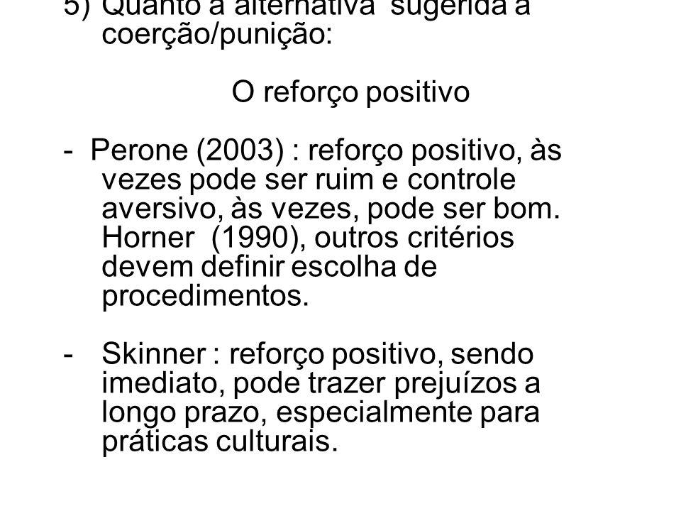 5)Quanto à alternativa sugerida à coerção/punição: O reforço positivo - Perone (2003) : reforço positivo, às vezes pode ser ruim e controle aversivo,