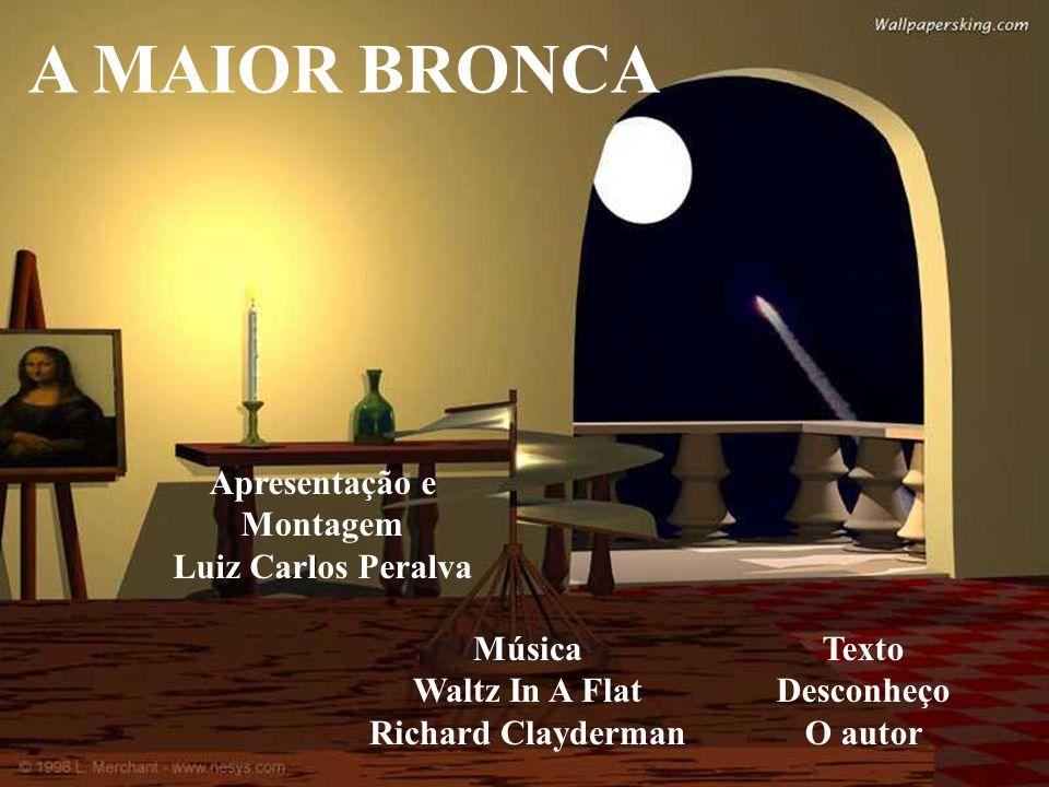 A MAIOR BRONCA Apresentação e Montagem Luiz Carlos Peralva Música Waltz In A Flat Richard Clayderman Texto Desconheço O autor