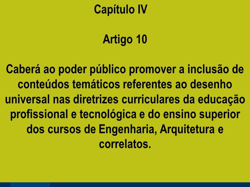 Capítulo IV Artigo 10 Caberá ao poder público promover a inclusão de conteúdos temáticos referentes ao desenho universal nas diretrizes curriculares da educação profissional e tecnológica e do ensino superior dos cursos de Engenharia, Arquitetura e correlatos.