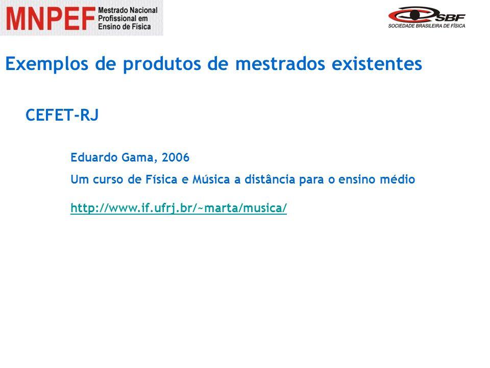 Exemplos de produtos de mestrados existentes Eduardo Gama, 2006 Um curso de Física e Música a distância para o ensino médio http://www.if.ufrj.br/~mar