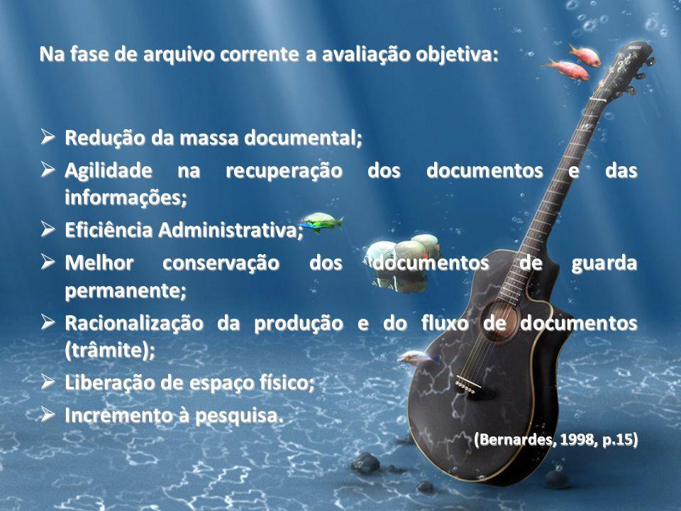 Na fase de arquivo corrente a avaliação objetiva: Redução da massa documental; Redução da massa documental; Agilidade na recuperação dos documentos e