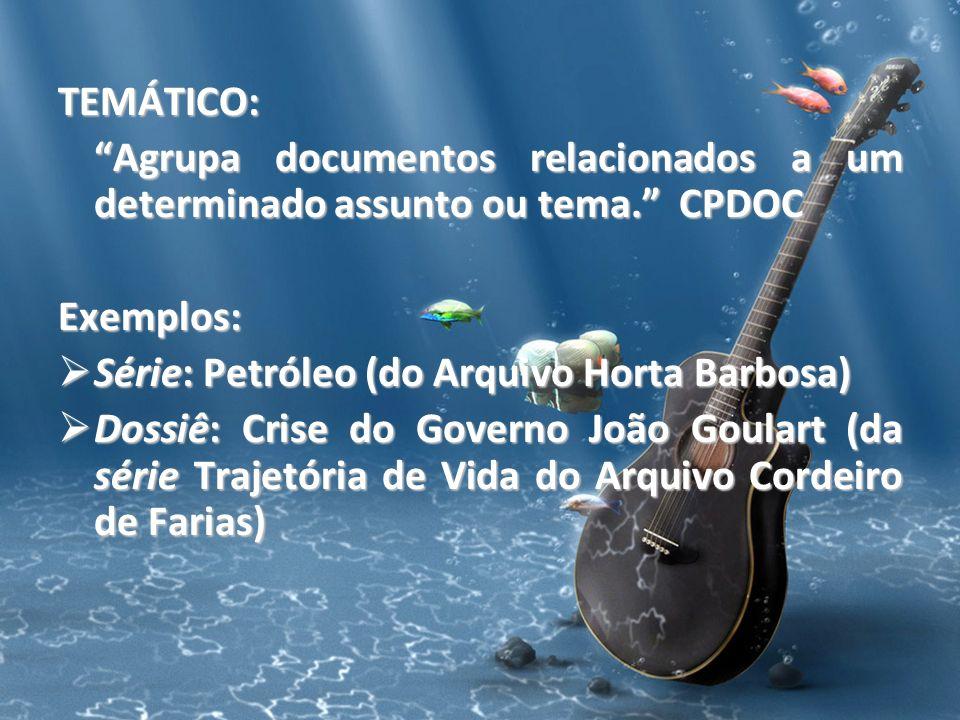 TEMÁTICO: Agrupa documentos relacionados a um determinado assunto ou tema. CPDOC Exemplos: Série: Petróleo (do Arquivo Horta Barbosa) Série: Petróleo