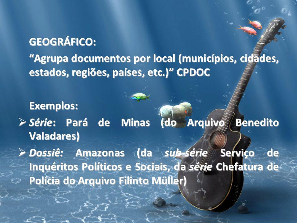 GEOGRÁFICO: Agrupa documentos por local (municípios, cidades, estados, regiões, países, etc.) CPDOC Exemplos: Série: Pará de Minas (do Arquivo Benedit