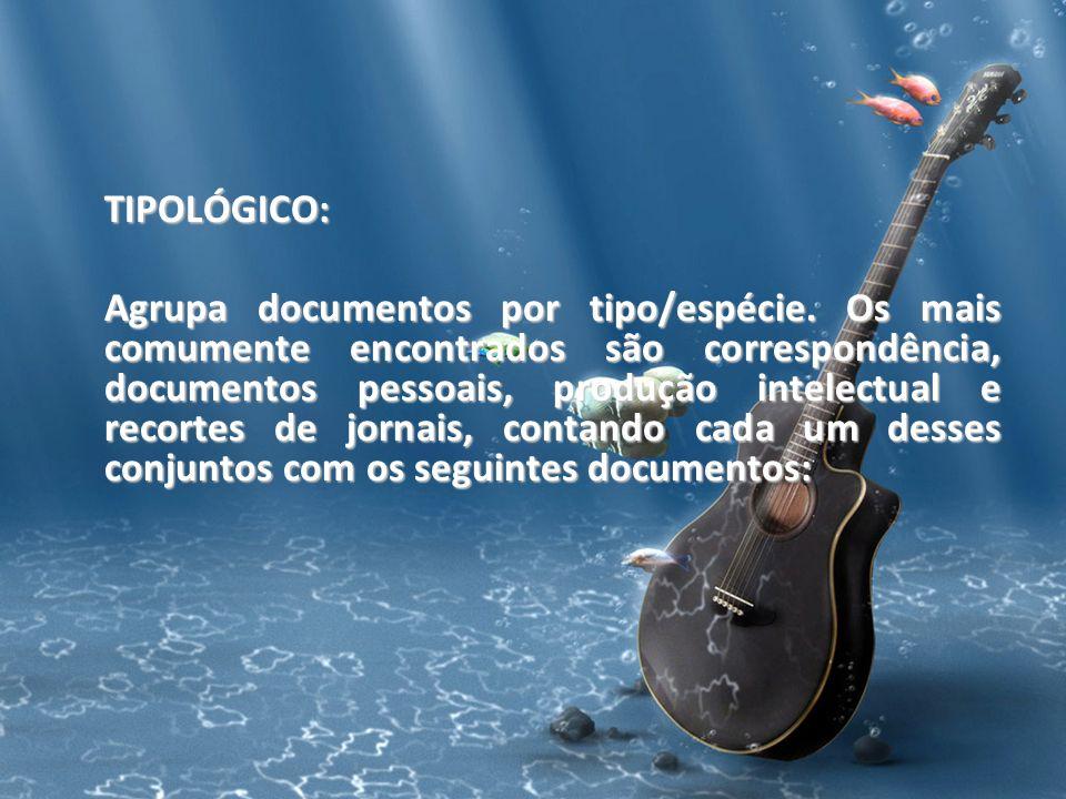 TIPOLÓGICO: Agrupa documentos por tipo/espécie. Os mais comumente encontrados são correspondência, documentos pessoais, produção intelectual e recorte