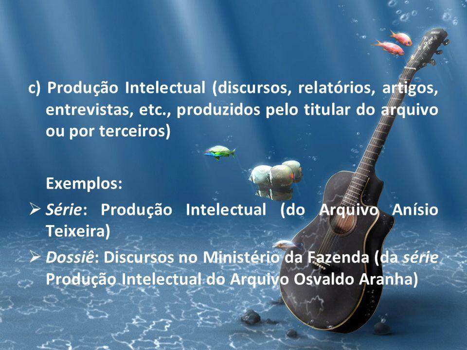 c) Produção Intelectual (discursos, relatórios, artigos, entrevistas, etc., produzidos pelo titular do arquivo ou por terceiros) Exemplos: Série: Prod