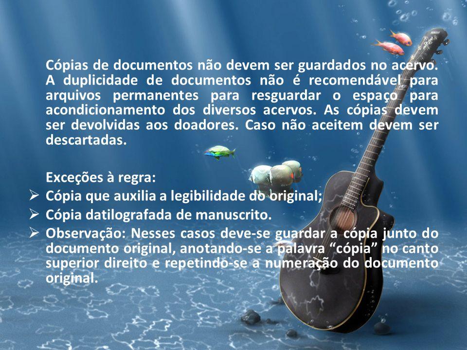 Cópias de documentos não devem ser guardados no acervo. A duplicidade de documentos não é recomendável para arquivos permanentes para resguardar o esp