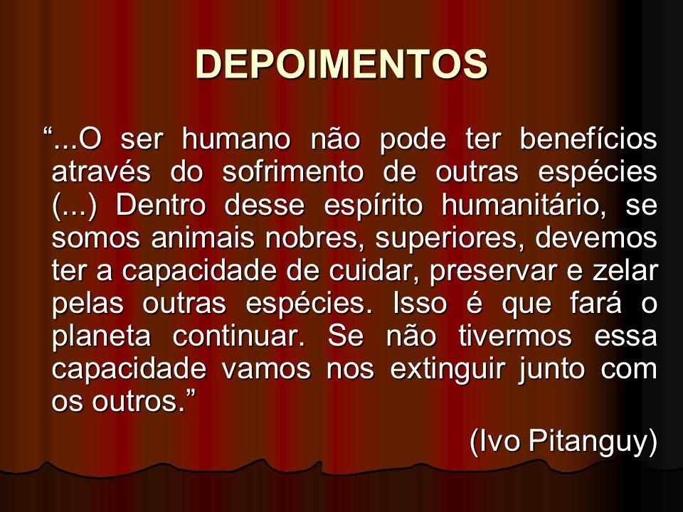 DEPOIMENTOS...O ser humano não pode ter benefícios através do sofrimento de outras espécies (...) Dentro desse espírito humanitário, se somos animais