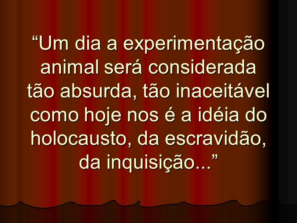 Um dia a experimentação animal será considerada tão absurda, tão inaceitável como hoje nos é a idéia do holocausto, da escravidão, da inquisição...