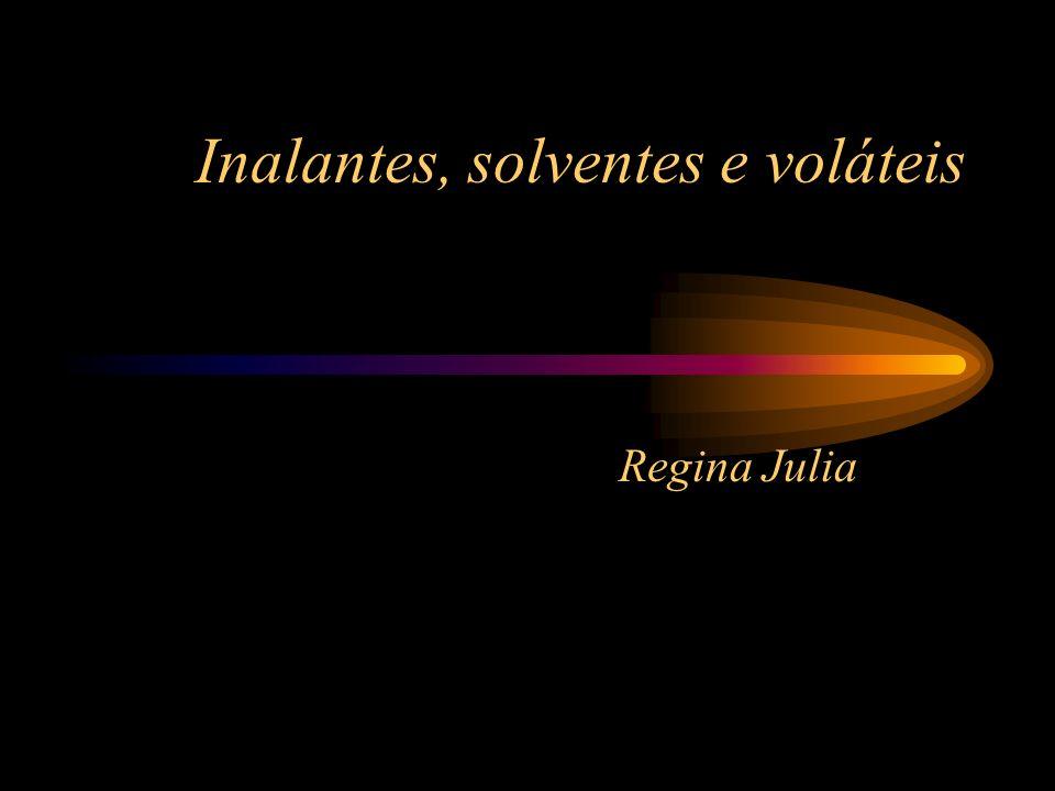 Inalantes, solventes e voláteis Regina Julia