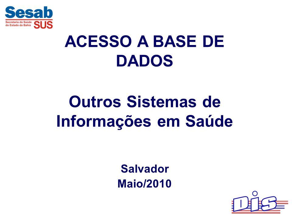ACESSO A BASE DE DADOS Outros Sistemas de Informações em Saúde Salvador Maio/2010