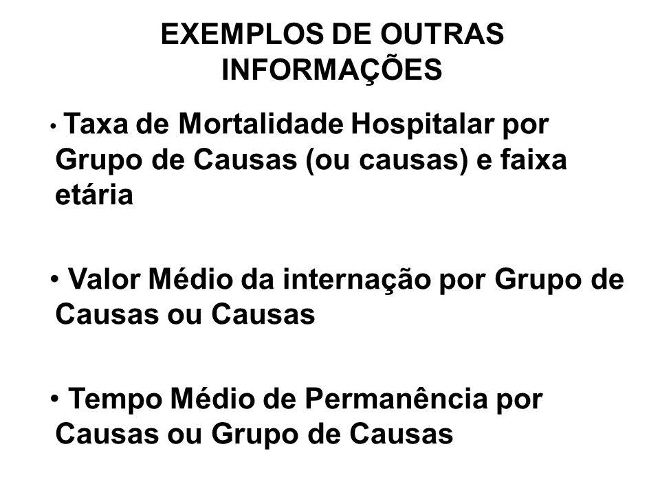 EXEMPLOS DE OUTRAS INFORMAÇÕES Taxa de Mortalidade Hospitalar por Grupo de Causas (ou causas) e faixa etária Valor Médio da internação por Grupo de Causas ou Causas Tempo Médio de Permanência por Causas ou Grupo de Causas