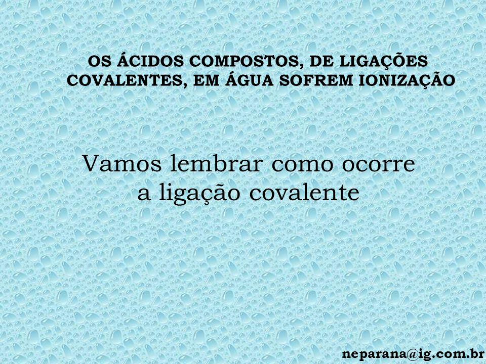 OS ÁCIDOS COMPOSTOS, DE LIGAÇÕES COVALENTES, EM ÁGUA SOFREM IONIZAÇÃO Vamos lembrar como ocorre a ligação covalente neparana@ig.com.br