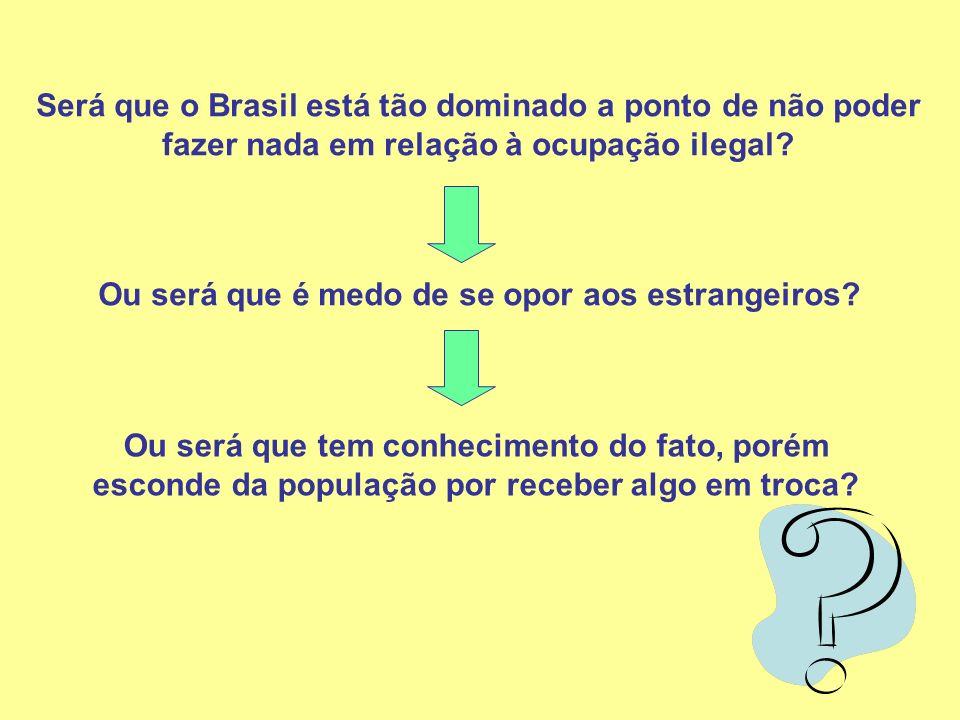 Será que o Brasil está tão dominado a ponto de não poder fazer nada em relação à ocupação ilegal? Ou será que é medo de se opor aos estrangeiros? Ou s