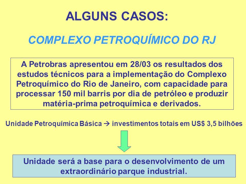 ALGUNS CASOS: COMPLEXO PETROQUÍMICO DO RJ A Petrobras apresentou em 28/03 os resultados dos estudos técnicos para a implementação do Complexo Petroquí
