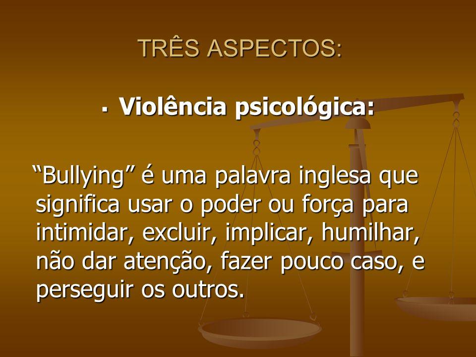TRÊS ASPECTOS: Violência psicológica: Violência psicológica: Bullying é uma palavra inglesa que significa usar o poder ou força para intimidar, exclui