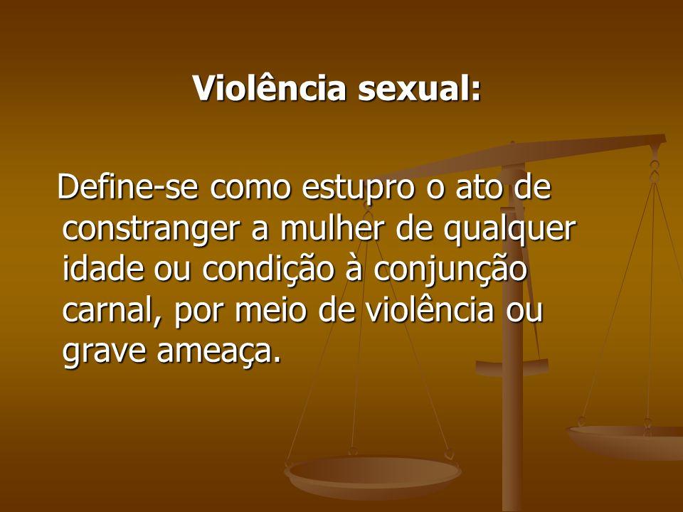 Violência sexual: Define-se como estupro o ato de constranger a mulher de qualquer idade ou condição à conjunção carnal, por meio de violência ou grav