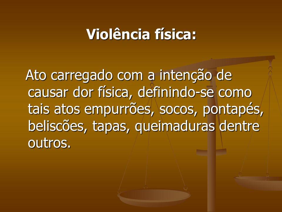 Violência física: Ato carregado com a intenção de causar dor física, definindo-se como tais atos empurrões, socos, pontapés, beliscões, tapas, queimad