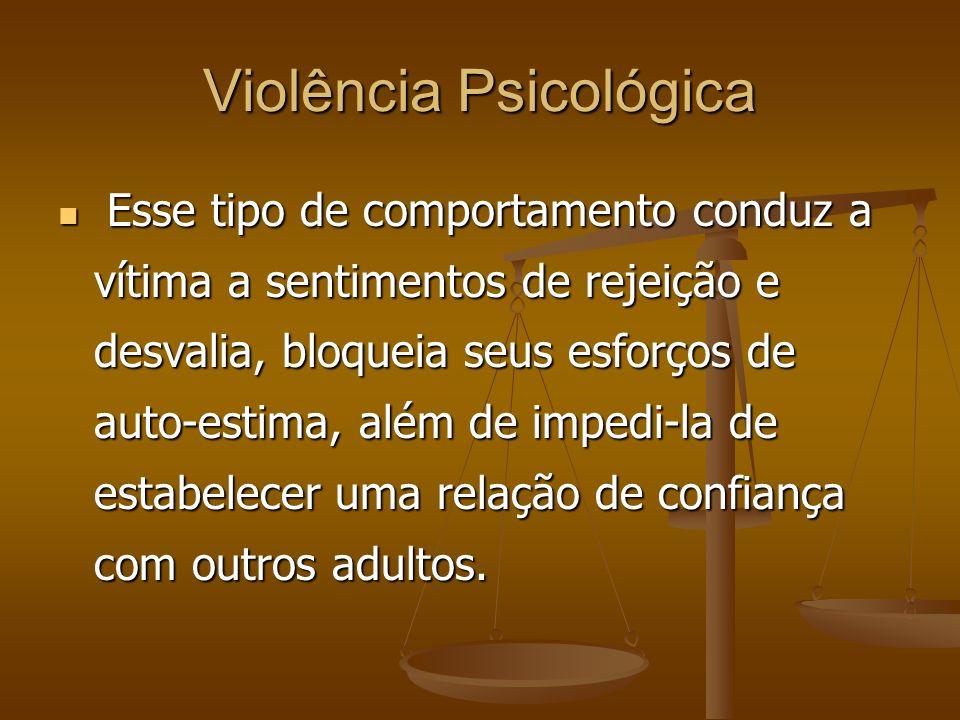Violência Psicológica Esse tipo de comportamento conduz a vítima a sentimentos de rejeição e desvalia, bloqueia seus esforços de auto-estima, além de
