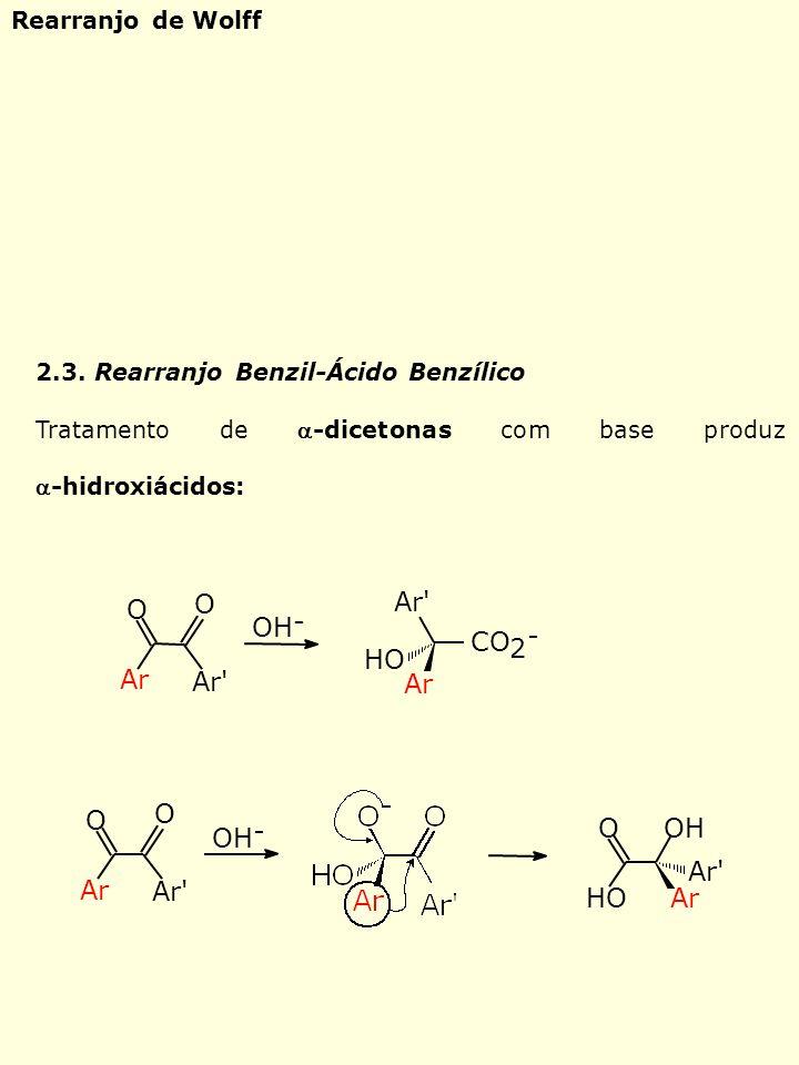 2.3. Rearranjo Benzil-Ácido Benzílico Tratamento de -dicetonas com base produz-hidroxiácidos: O O Ar Ar' OH - Ar' HO Ar CO 2 - OH - Ar' Ar O O OHO HOA