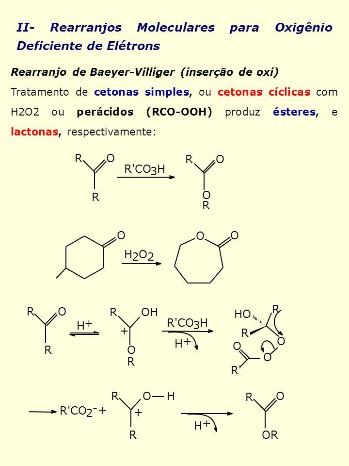 II- Rearranjos Moleculares para Oxigênio Deficiente de Elétrons Rearranjo de Baeyer-Villiger (inserção de oxi) Tratamento de cetonas simples, ou ceton