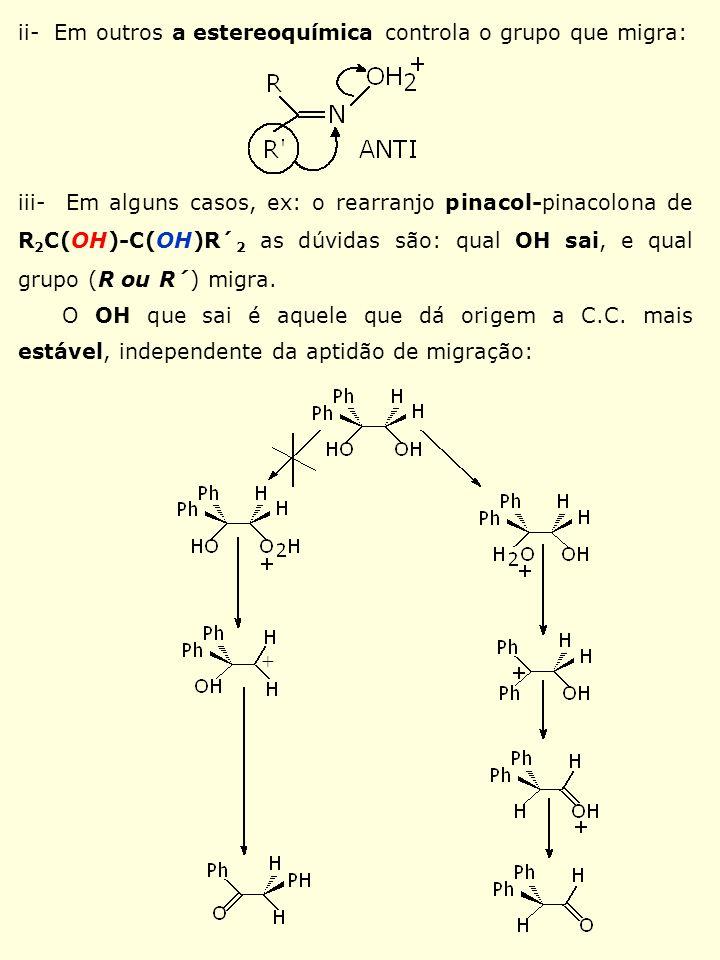 ii- Em outros a estereoquímica controla o grupo que migra: iii- Em alguns casos, ex: o rearranjo pinacol-pinacolona de R 2 C(OH)-C(OH)R´ 2 as dúvidas