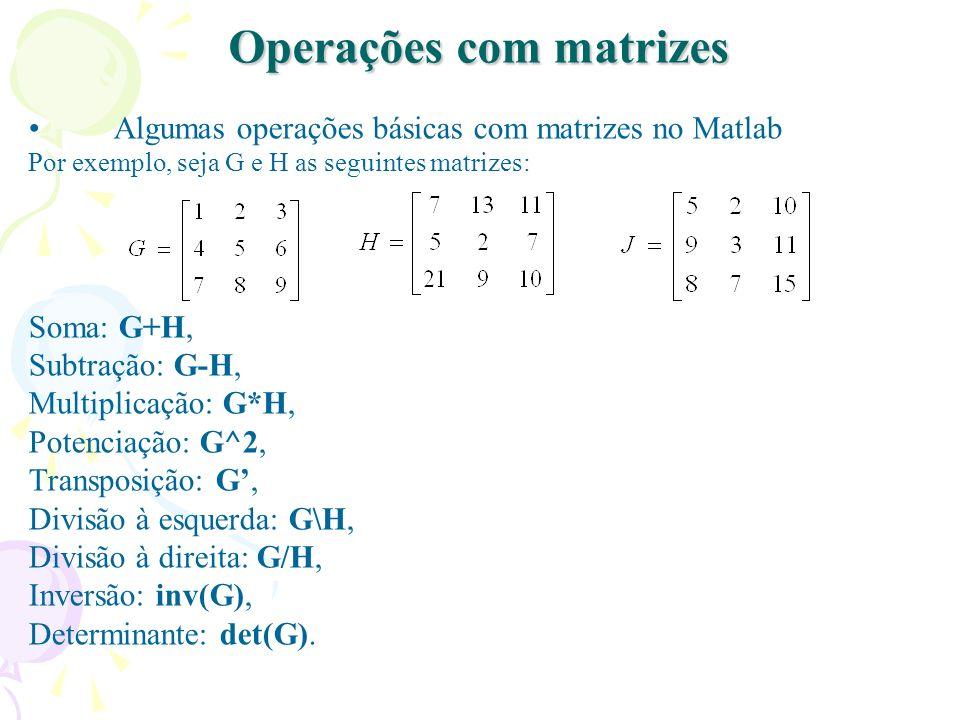 Operações com matrizes Algumas operações básicas com matrizes no Matlab Por exemplo, seja G e H as seguintes matrizes: Soma: G+H, Subtração: G-H, Mult