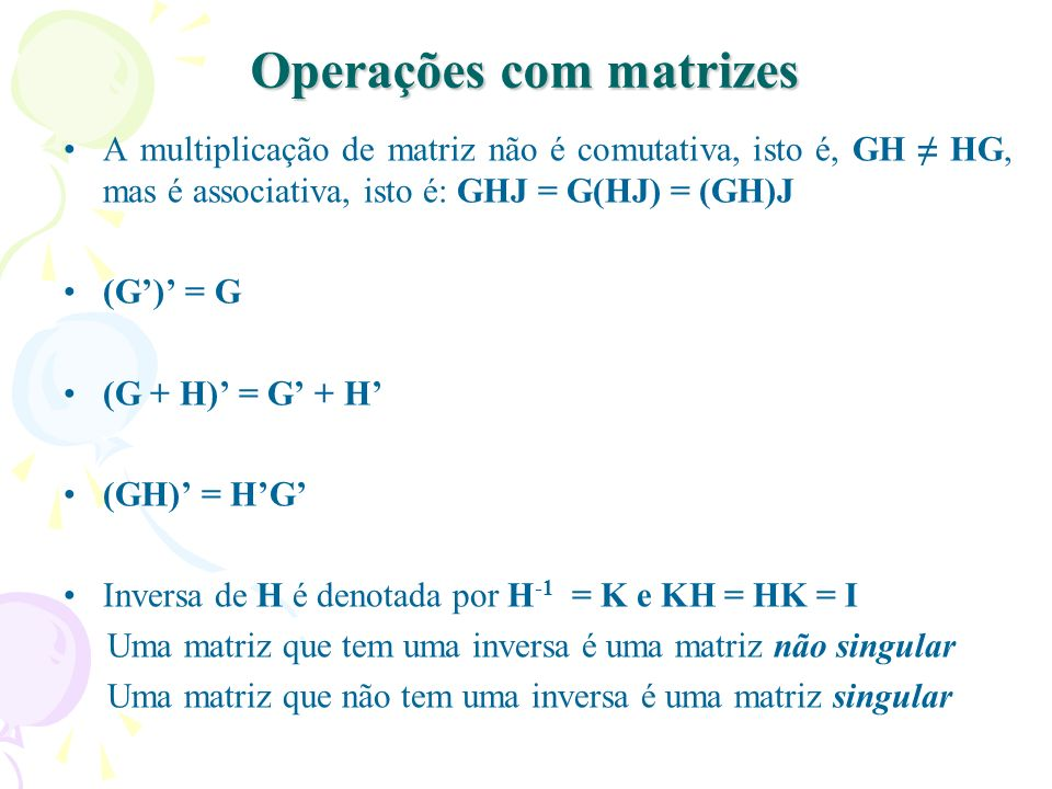 Operações com matrizes A multiplicação de matriz não é comutativa, isto é, GH HG, mas é associativa, isto é: GHJ = G(HJ) = (GH)J (G) = G (G + H) = G +