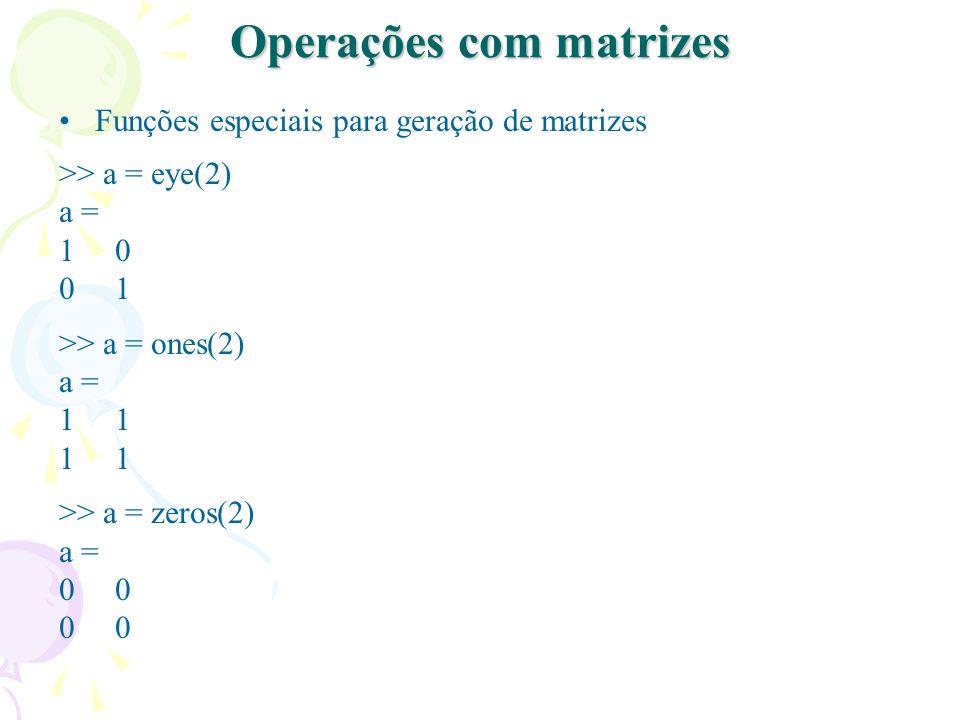 Operações com matrizes Funções especiais para geração de matrizes >> a = eye(2) a = 1 0 0 1 >> a = ones(2) a = 1 >> a = zeros(2) a = 0