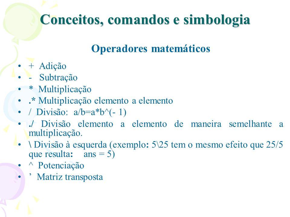 Conceitos, comandos e simbologia Operadores matemáticos + Adição - Subtração * Multiplicação.* Multiplicação elemento a elemento / Divisão: a/b=a*b^(-
