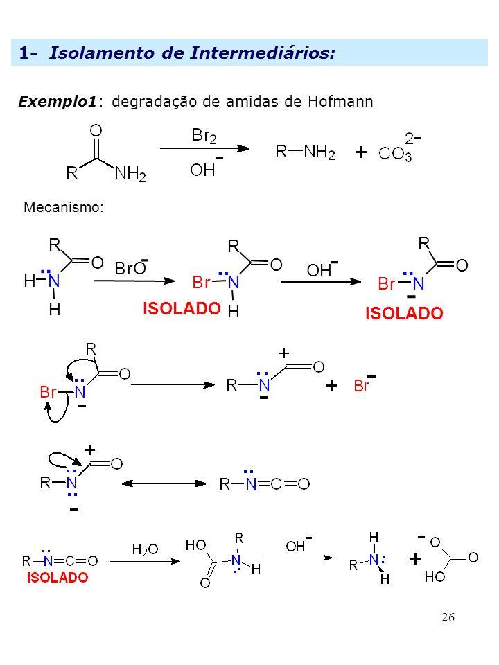 26 1- Isolamento de Intermediários: Exemplo1: degradação de amidas de Hofmann Mecanismo: ISOLADO.. O R N H Br O NBr R.. - BrO - OH - O R N H H..
