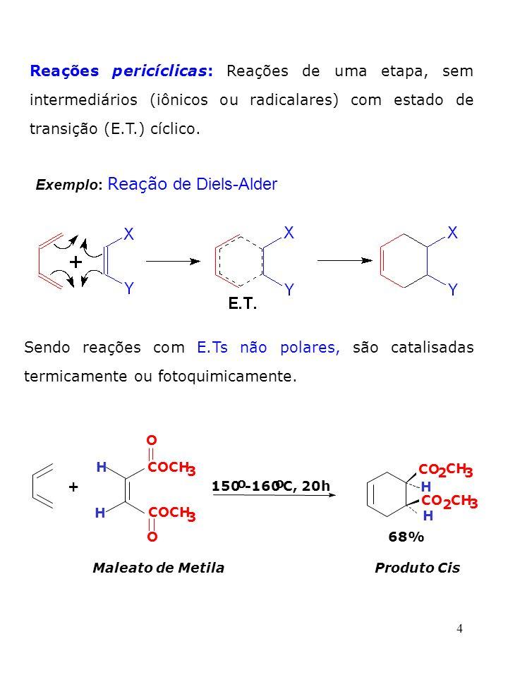 4 Reações pericíclicas: Reações de uma etapa, sem intermediários (iônicos ou radicalares) com estado de transição (E.T.) cíclico. Exemplo: Reação de D