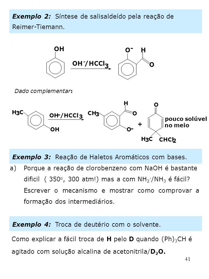 41 Exemplo 2: Síntese de salisaldeído pela reação de Reimer-Tiemann. OH - /HCCl 3 O - H O Dado complementar: O OH - /HCCl 3 O - H O H 3 C CH 3 H 3 C C