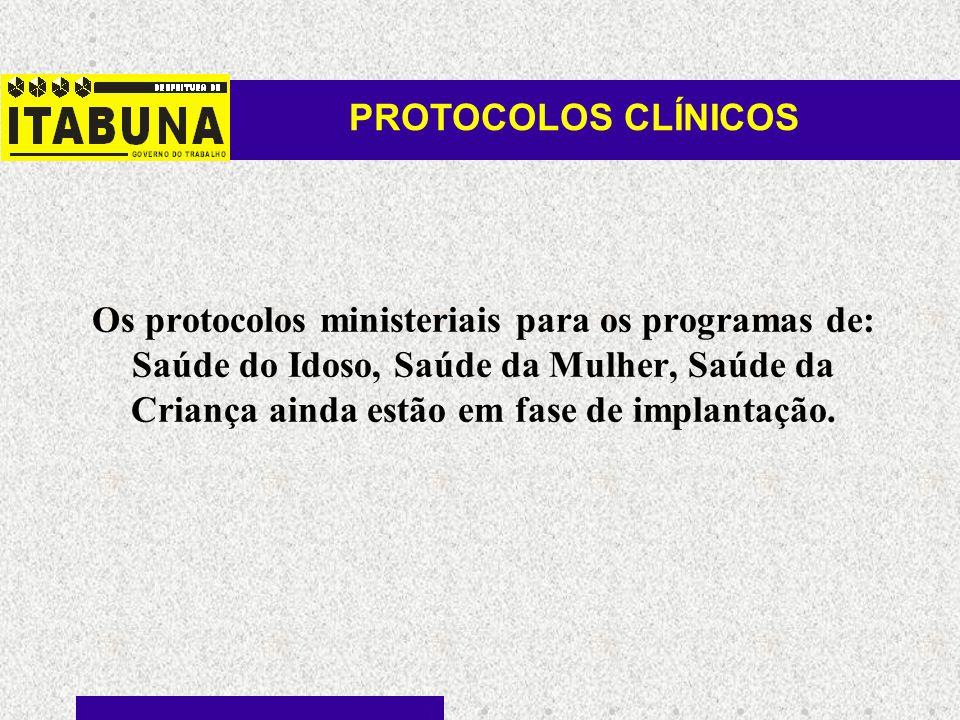 Os protocolos ministeriais para os programas de: Saúde do Idoso, Saúde da Mulher, Saúde da Criança ainda estão em fase de implantação. PROTOCOLOS CLÍN