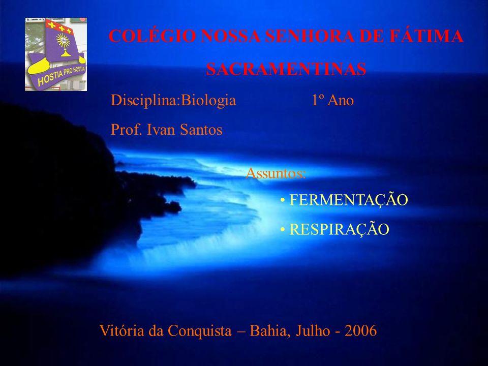 COLÉGIO NOSSA SENHORA DE FÁTIMA SACRAMENTINAS FERMENTAÇÃO RESPIRAÇÃO Disciplina:Biologia 1º Ano Prof. Ivan Santos Vitória da Conquista – Bahia, Julho