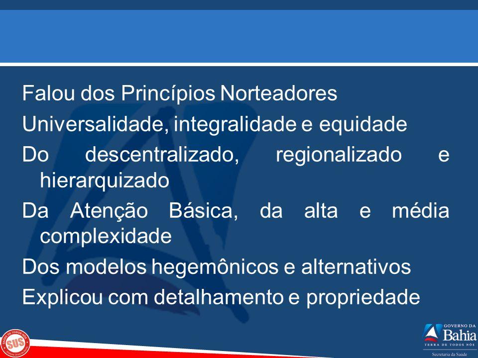 Falou dos Princípios Norteadores Universalidade, integralidade e equidade Do descentralizado, regionalizado e hierarquizado Da Atenção Básica, da alta