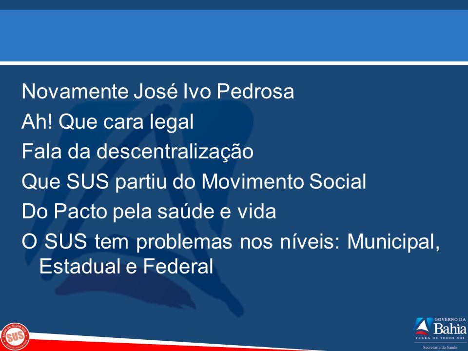 Novamente José Ivo Pedrosa Ah! Que cara legal Fala da descentralização Que SUS partiu do Movimento Social Do Pacto pela saúde e vida O SUS tem problem