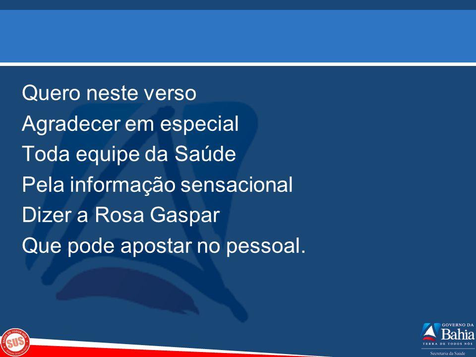 Quero neste verso Agradecer em especial Toda equipe da Saúde Pela informação sensacional Dizer a Rosa Gaspar Que pode apostar no pessoal.
