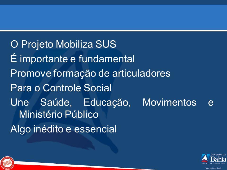O Projeto Mobiliza SUS É importante e fundamental Promove formação de articuladores Para o Controle Social Une Saúde, Educação, Movimentos e Ministério Público Algo inédito e essencial