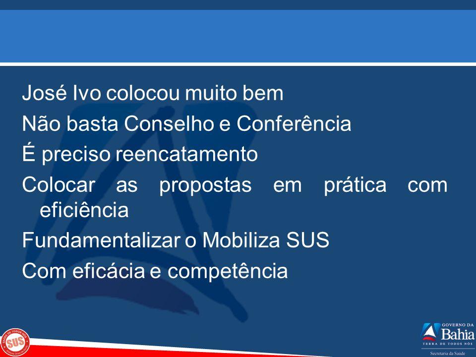 José Ivo colocou muito bem Não basta Conselho e Conferência É preciso reencatamento Colocar as propostas em prática com eficiência Fundamentalizar o Mobiliza SUS Com eficácia e competência