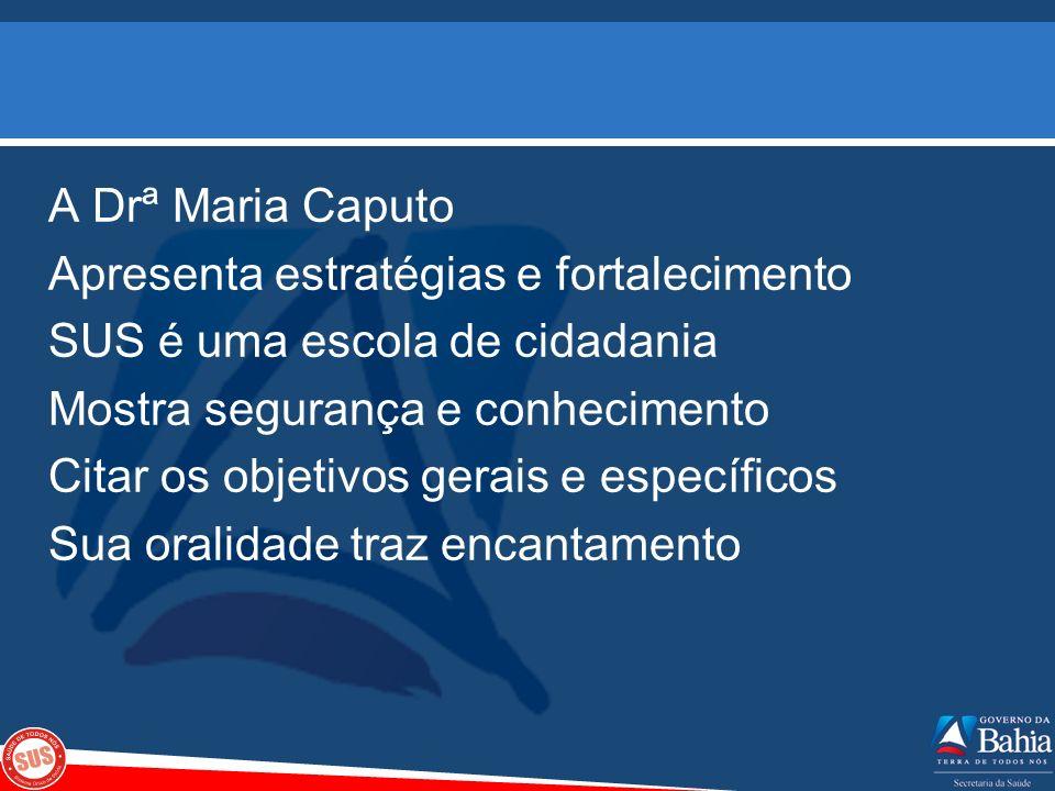 A Drª Maria Caputo Apresenta estratégias e fortalecimento SUS é uma escola de cidadania Mostra segurança e conhecimento Citar os objetivos gerais e específicos Sua oralidade traz encantamento
