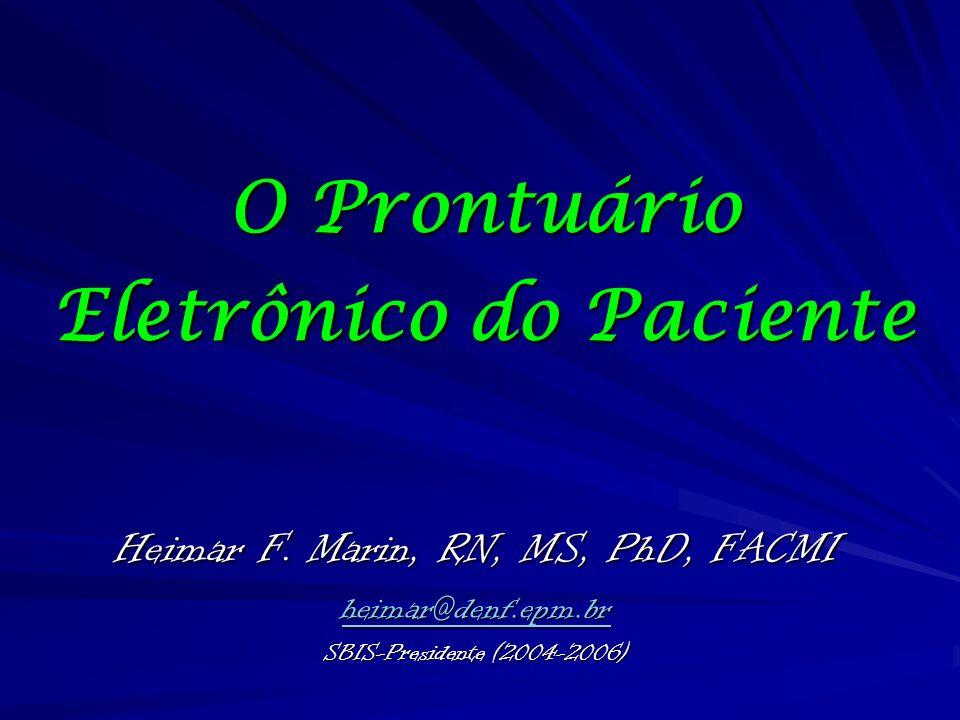 O Prontuário Eletrônico do Paciente Heimar F. Marin, RN, MS, PhD, FACMI heimar@denf.epm.br SBIS-Presidente (2004-2006)