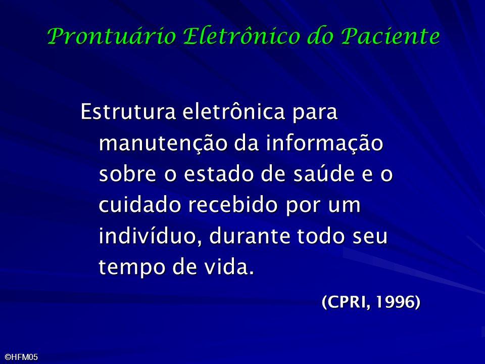 ©HFM05 Prontuário Eletrônico do Paciente Estrutura eletrônica para manutenção da informação sobre o estado de saúde e o cuidado recebido por um indiví