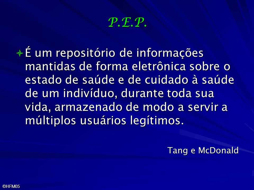 ©HFM05 P.E.P. É um repositório de informações mantidas de forma eletrônica sobre o estado de saúde e de cuidado à saúde de um indivíduo, durante toda