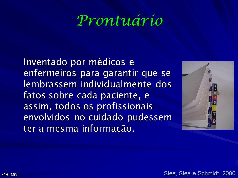 ©HFM05 Prontuário Inventado por médicos e enfermeiros para garantir que se lembrassem individualmente dos fatos sobre cada paciente, e assim, todos os